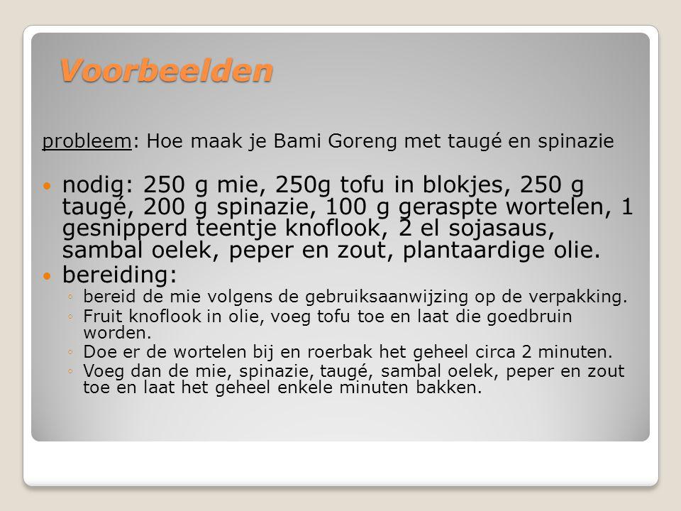 Voorbeelden probleem: Hoe maak je Bami Goreng met taugé en spinazie nodig: 250 g mie, 250g tofu in blokjes, 250 g taugé, 200 g spinazie, 100 g geraspt