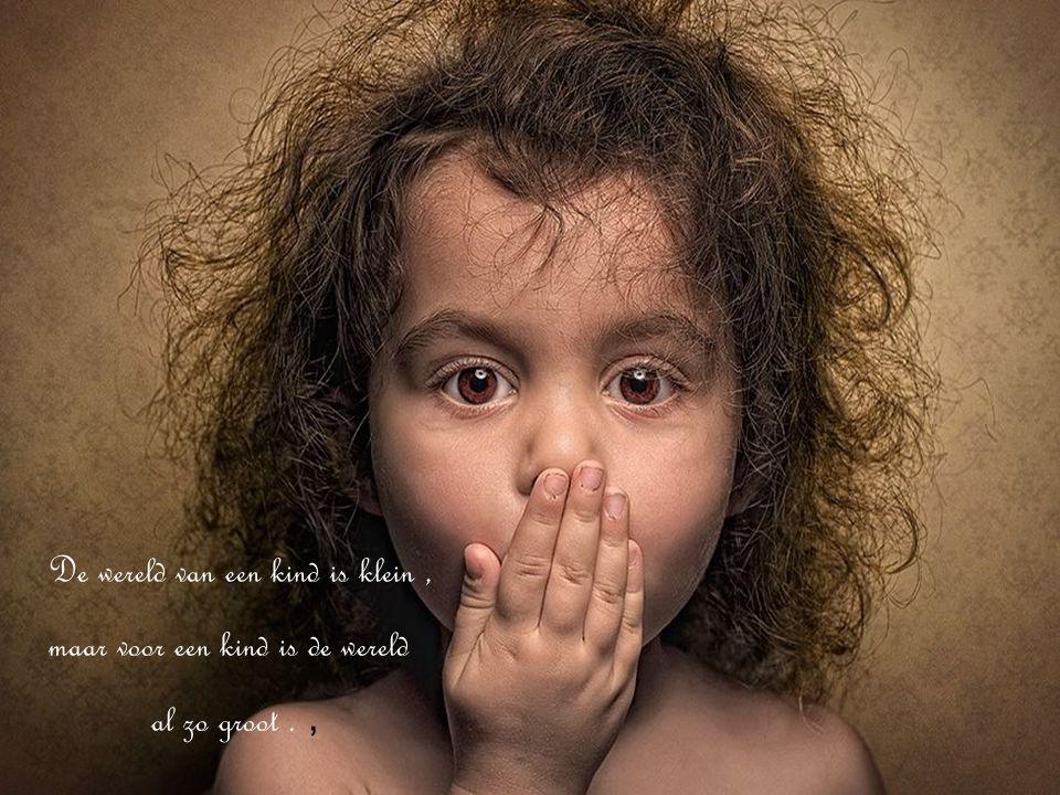 De wereld van een kind is klein, maar voor een kind is de wereld al zo groot.,