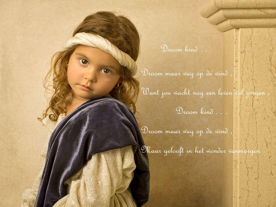 Droom kind...Droom maar weg op de wind, Want jou wacht nog een leven vol zorgen, Droom kind...