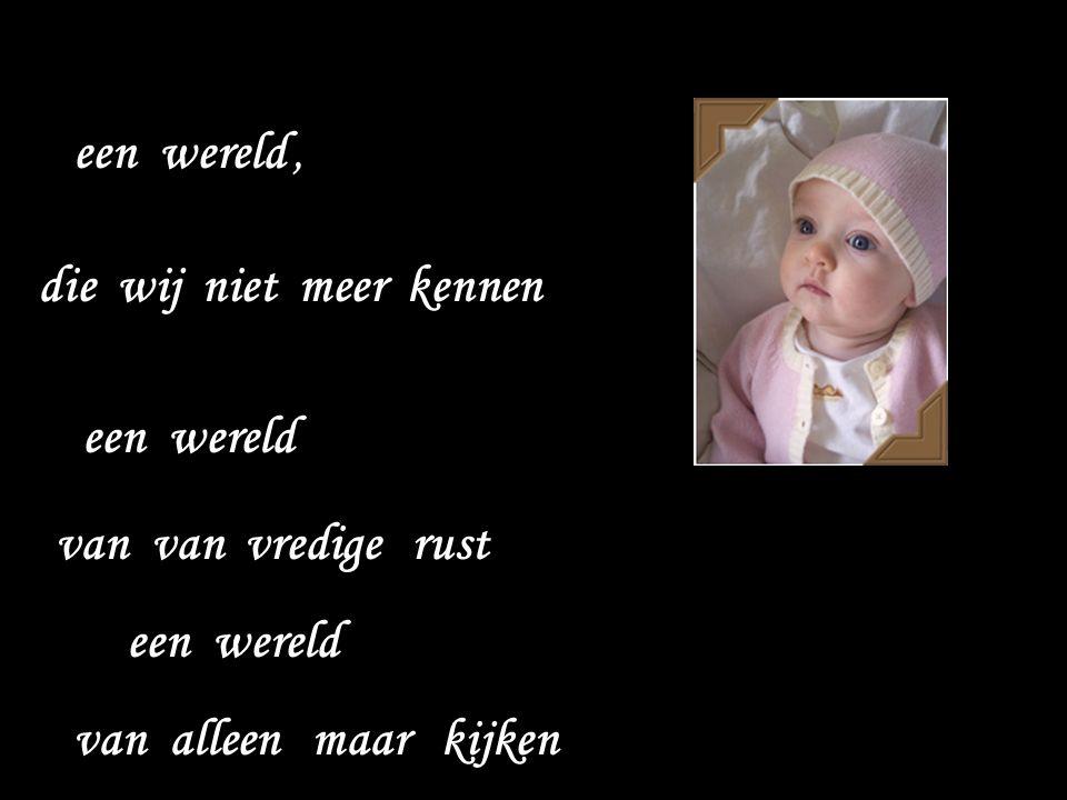 B Kijk eens een verstild in moment in de oogjes van een baby je kijkt dan in een andere wereld