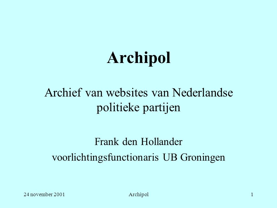 24 november 2001Archipol1 Archief van websites van Nederlandse politieke partijen Frank den Hollander voorlichtingsfunctionaris UB Groningen