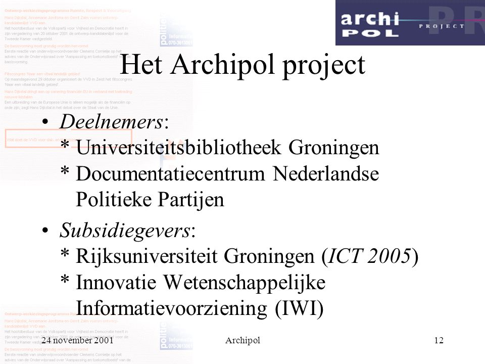 24 november 2001Archipol12 Het Archipol project Deelnemers: * Universiteitsbibliotheek Groningen * Documentatiecentrum Nederlandse Politieke Partijen Subsidiegevers: * Rijksuniversiteit Groningen (ICT 2005) * Innovatie Wetenschappelijke Informatievoorziening (IWI)