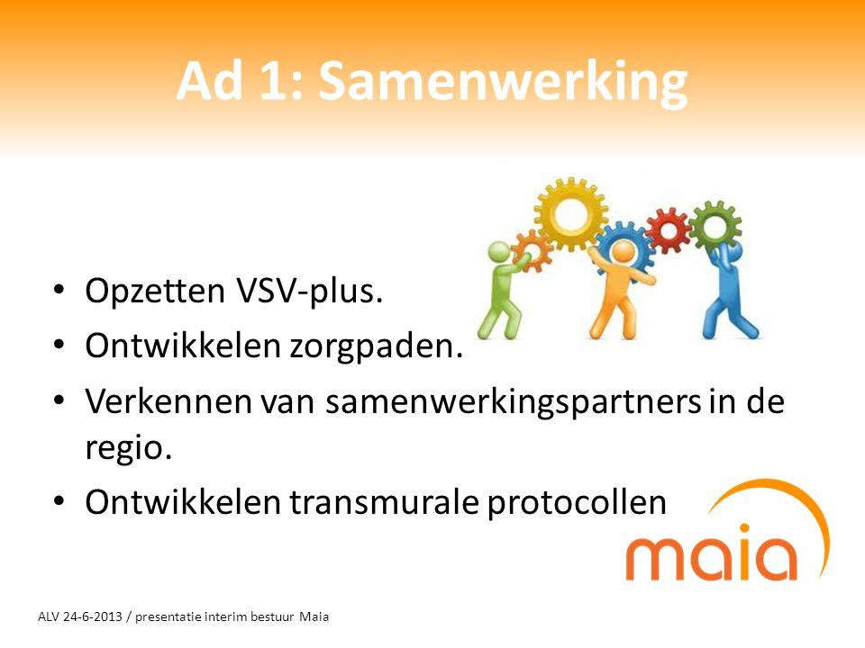 ALV 24-6-2013 / presentatie interim bestuur Maia Ad 1: Samenwerking Opzetten VSV-plus. Ontwikkelen zorgpaden. Verkennen van samenwerkingspartners in d