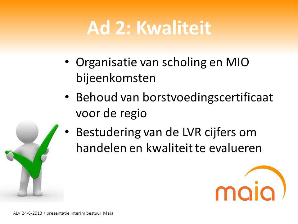 ALV 24-6-2013 / presentatie interim bestuur Maia Organisatie van scholing en MIO bijeenkomsten Behoud van borstvoedingscertificaat voor de regio Bestudering van de LVR cijfers om handelen en kwaliteit te evalueren Ad 2: Kwaliteit