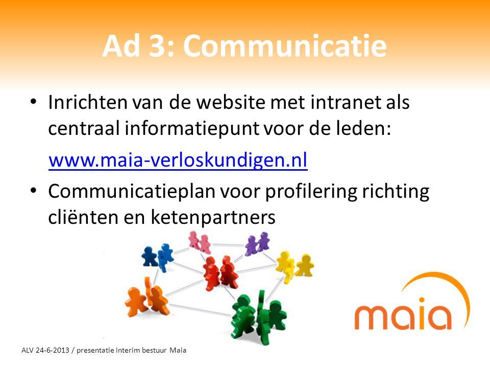 ALV 24-6-2013 / presentatie interim bestuur Maia Ad 3: Communicatie Inrichten van de website met intranet als centraal informatiepunt voor de leden: www.maia-verloskundigen.nl Communicatieplan voor profilering richting cliënten en ketenpartners