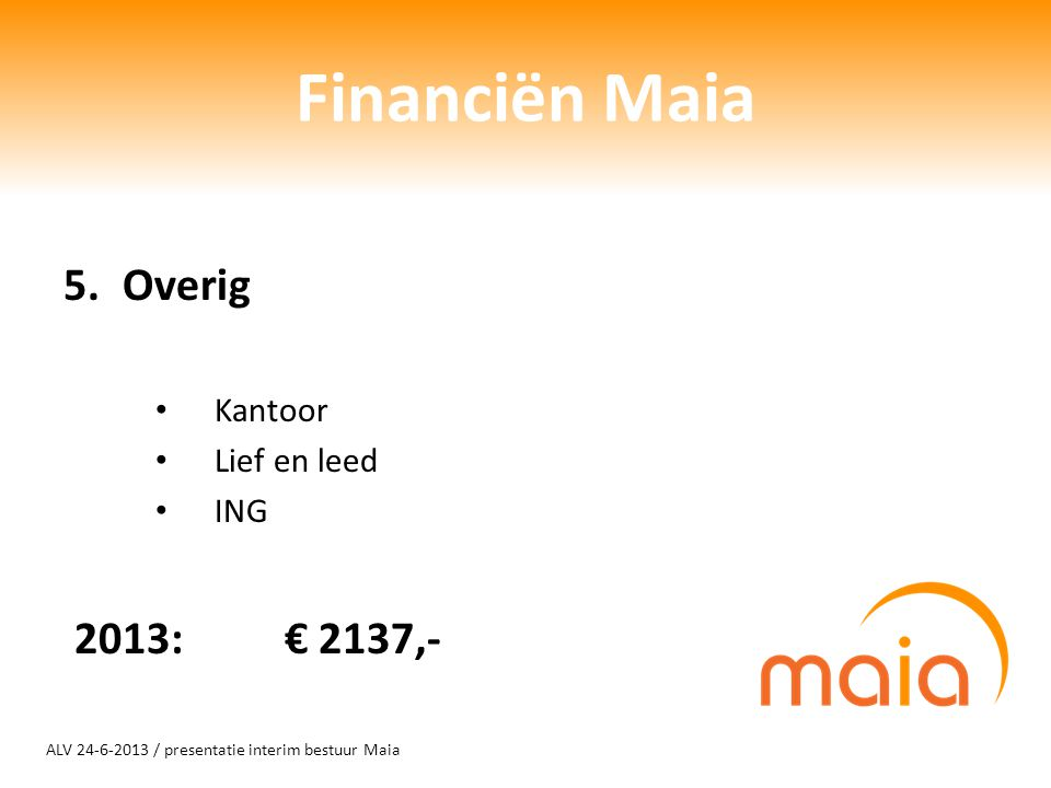 ALV 24-6-2013 / presentatie interim bestuur Maia Financiën Maia 5.Overig Kantoor Lief en leed ING 2013: € 2137,-