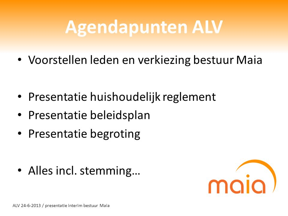 ALV 24-6-2013 / presentatie interim bestuur Maia Agendapunten ALV Voorstellen leden en verkiezing bestuur Maia Presentatie huishoudelijk reglement Presentatie beleidsplan Presentatie begroting Alles incl.
