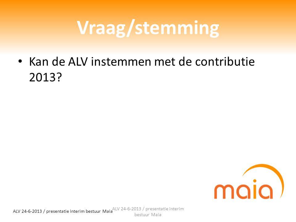 Vraag/stemming Kan de ALV instemmen met de contributie 2013? ALV 24-6-2013 / presentatie interim bestuur Maia