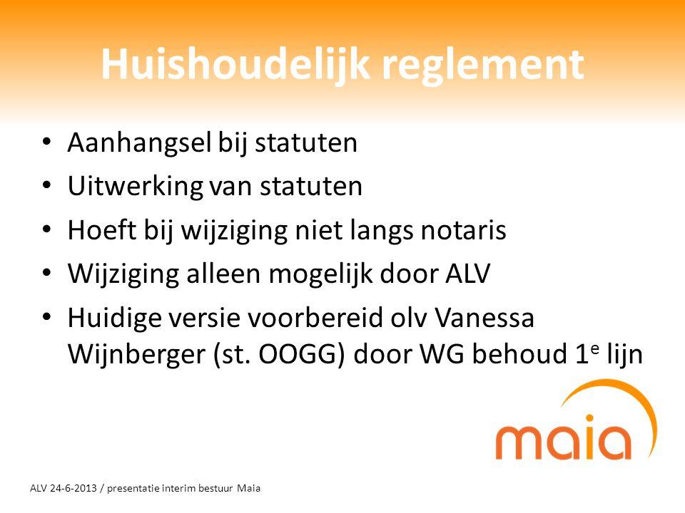 ALV 24-6-2013 / presentatie interim bestuur Maia Huishoudelijk reglement Aanhangsel bij statuten Uitwerking van statuten Hoeft bij wijziging niet lang