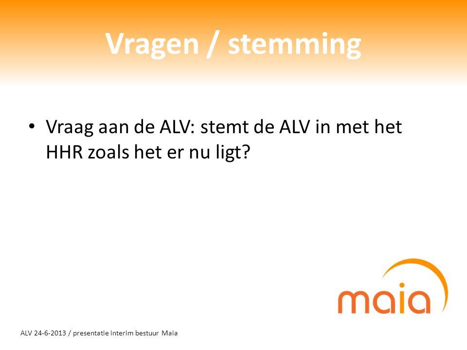 ALV 24-6-2013 / presentatie interim bestuur Maia Vragen / stemming Vraag aan de ALV: stemt de ALV in met het HHR zoals het er nu ligt?
