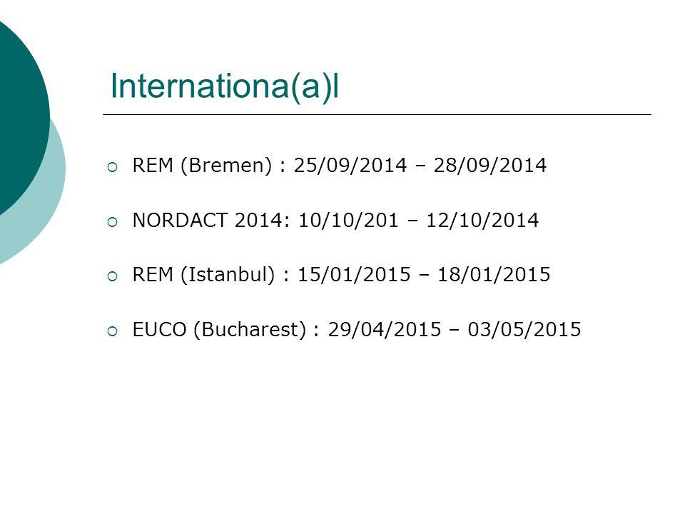 Internationa(a)l  REM (Bremen) : 25/09/2014 – 28/09/2014  NORDACT 2014: 10/10/201 – 12/10/2014  REM (Istanbul) : 15/01/2015 – 18/01/2015  EUCO (Bucharest) : 29/04/2015 – 03/05/2015