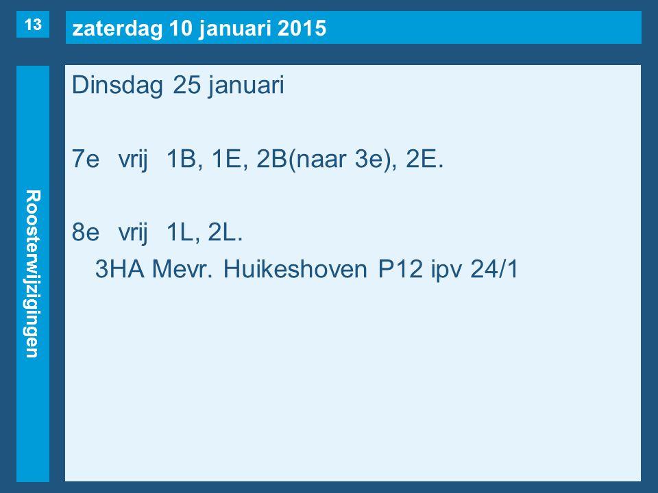 zaterdag 10 januari 2015 Roosterwijzigingen Dinsdag 25 januari 7evrij1B, 1E, 2B(naar 3e), 2E. 8evrij1L, 2L. 3HA Mevr. Huikeshoven P12 ipv 24/1 13