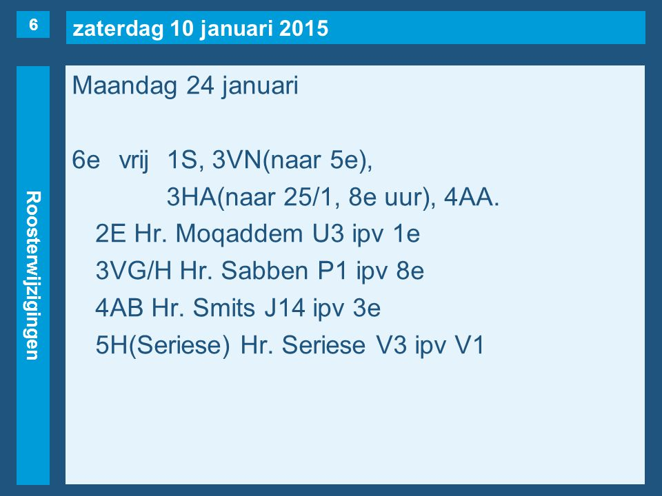 zaterdag 10 januari 2015 Roosterwijzigingen Maandag 24 januari 6evrij1S, 3VN(naar 5e), 3HA(naar 25/1, 8e uur), 4AA. 2E Hr. Moqaddem U3 ipv 1e 3VG/H Hr