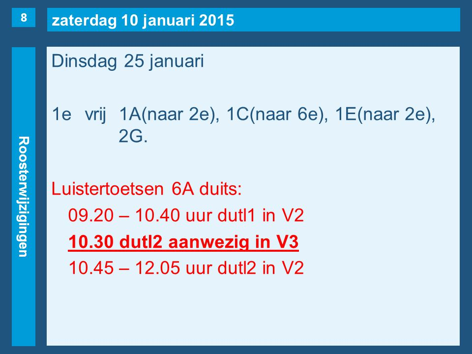 zaterdag 10 januari 2015 Roosterwijzigingen Dinsdag 25 januari 1evrij1A(naar 2e), 1C(naar 6e), 1E(naar 2e), 2G. Luistertoetsen 6A duits: 09.20 – 10.40