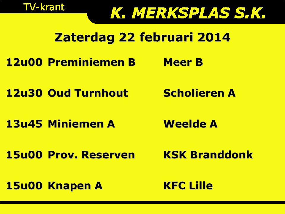 Zaterdag 22 februari 2014 12u00 Preminiemen B Meer B 12u30 Oud Turnhout Scholieren A 13u45 Miniemen A Weelde A 15u00 Prov. Reserven KSK Branddonk 15u0