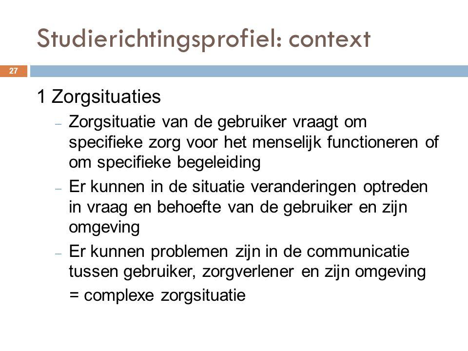 Studierichtingsprofiel: context 27 1 Zorgsituaties – Zorgsituatie van de gebruiker vraagt om specifieke zorg voor het menselijk functioneren of om spe