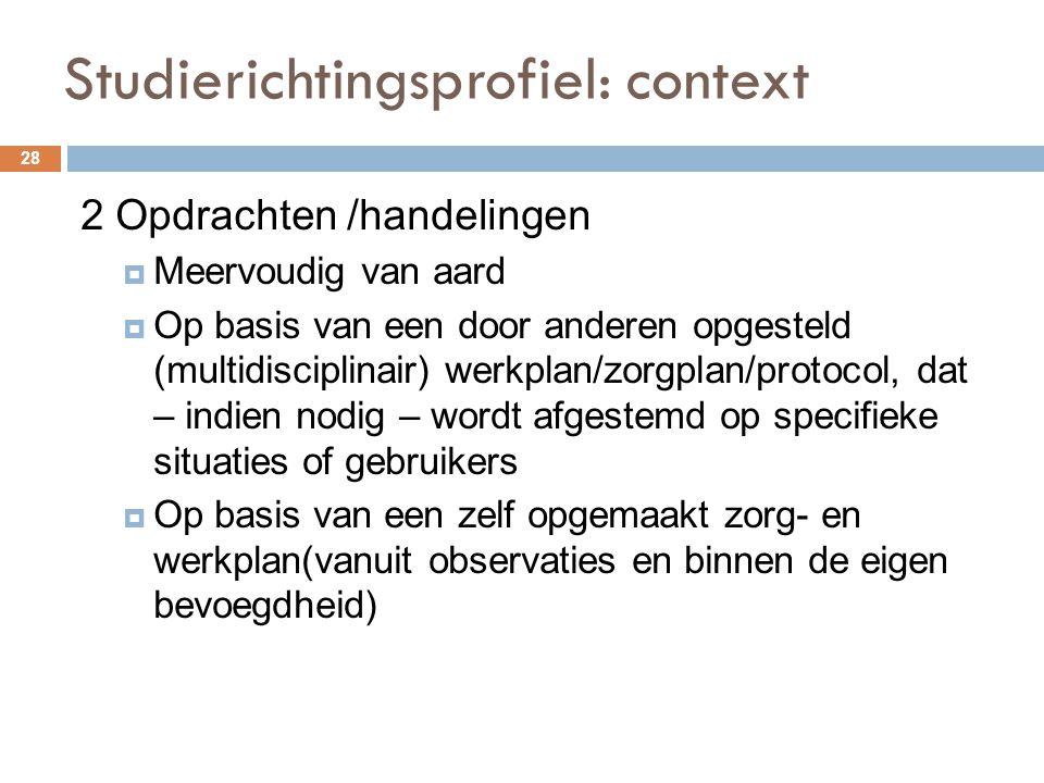 Studierichtingsprofiel: context 28 2 Opdrachten /handelingen  Meervoudig van aard  Op basis van een door anderen opgesteld (multidisciplinair) werkp