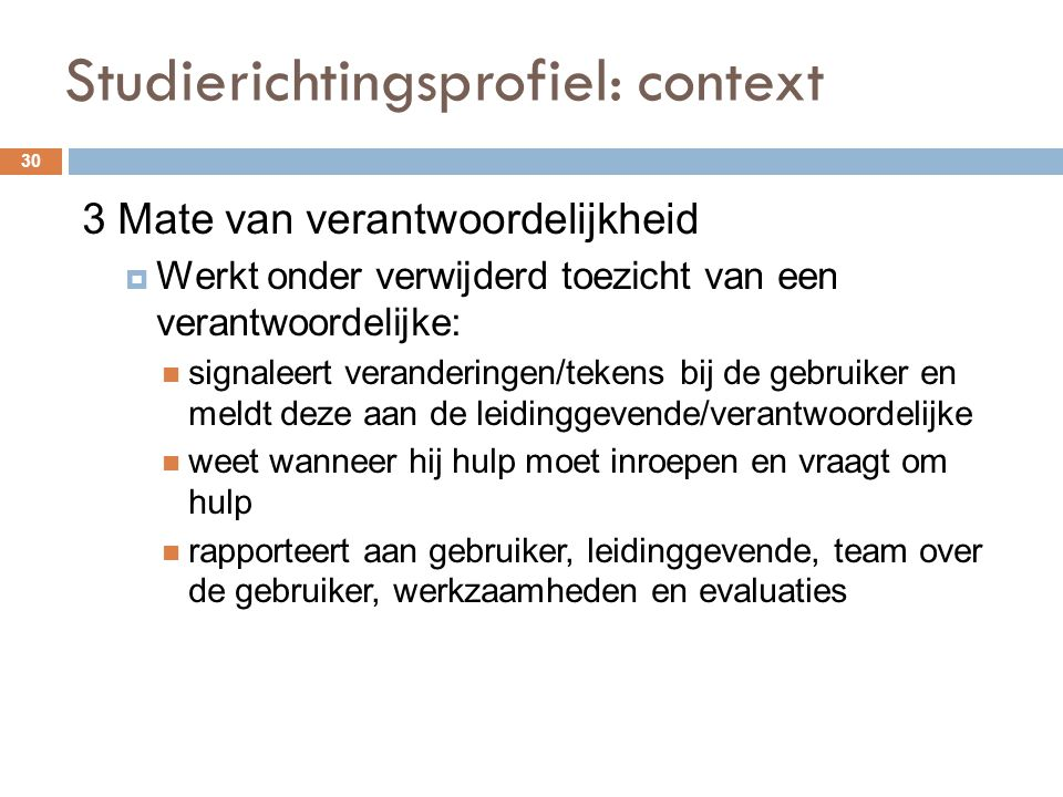 Studierichtingsprofiel: context 30 3 Mate van verantwoordelijkheid  Werkt onder verwijderd toezicht van een verantwoordelijke: signaleert verandering