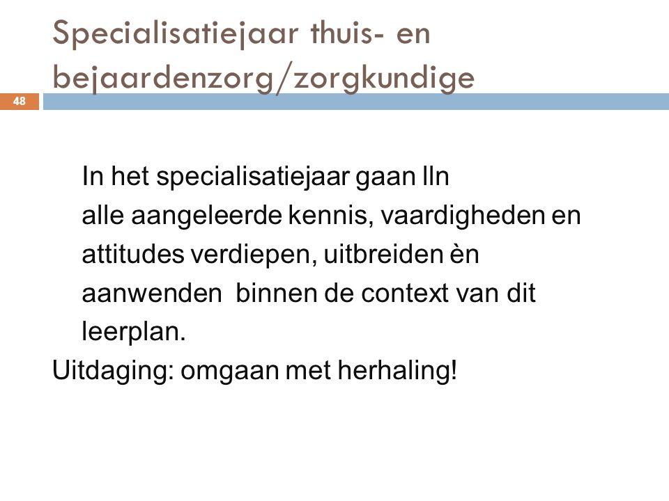 Specialisatiejaar thuis- en bejaardenzorg/zorgkundige 48 In het specialisatiejaar gaan lln alle aangeleerde kennis, vaardigheden en attitudes verdiepe