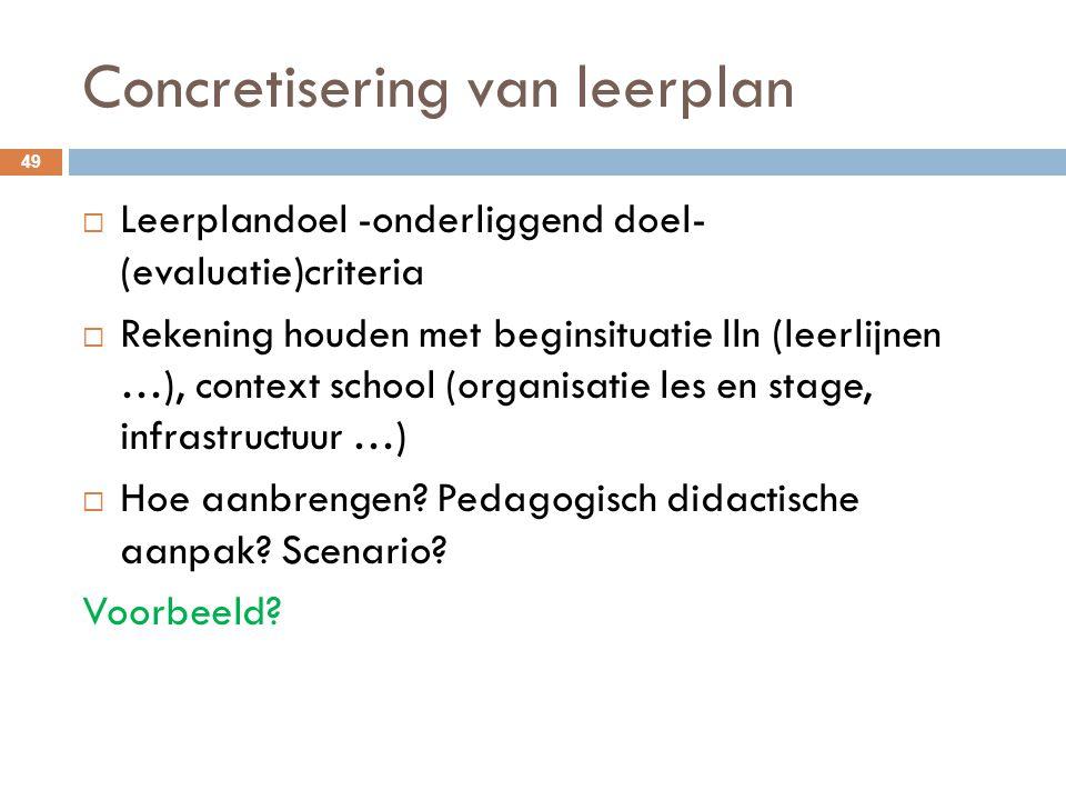 Concretisering van leerplan 49  Leerplandoel -onderliggend doel- (evaluatie)criteria  Rekening houden met beginsituatie lln (leerlijnen …), context