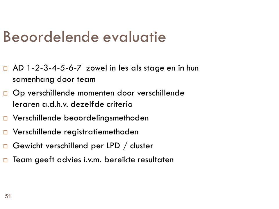 51 Beoordelende evaluatie  AD 1-2-3-4-5-6-7 zowel in les als stage en in hun samenhang door team  Op verschillende momenten door verschillende lerar