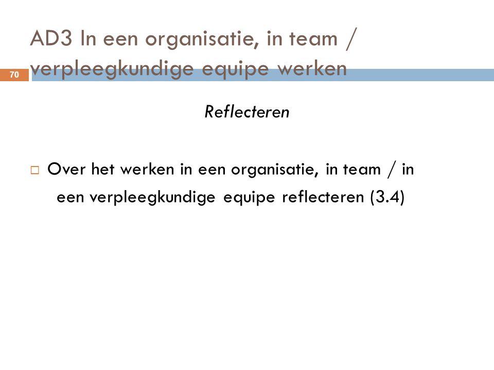 AD3 In een organisatie, in team / verpleegkundige equipe werken 70 Reflecteren  Over het werken in een organisatie, in team / in een verpleegkundige
