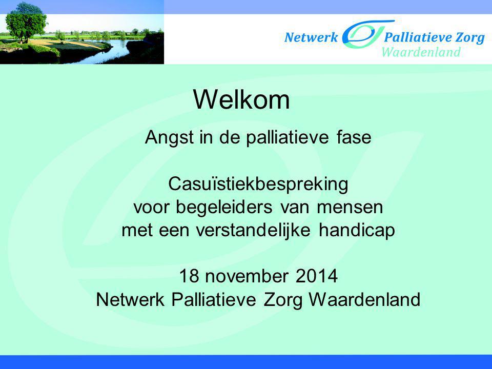 Welkom Angst in de palliatieve fase Casuïstiekbespreking voor begeleiders van mensen met een verstandelijke handicap 18 november 2014 Netwerk Palliati