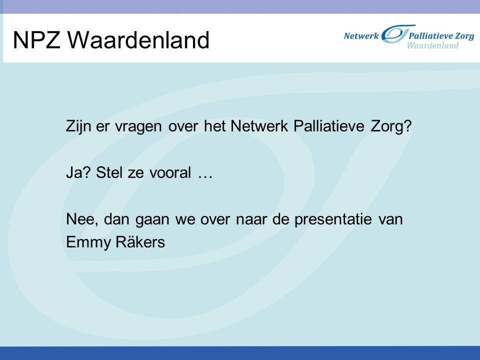 NPZ Waardenland Zijn er vragen over het Netwerk Palliatieve Zorg? Ja? Stel ze vooral … Nee, dan gaan we over naar de presentatie van Emmy Räkers