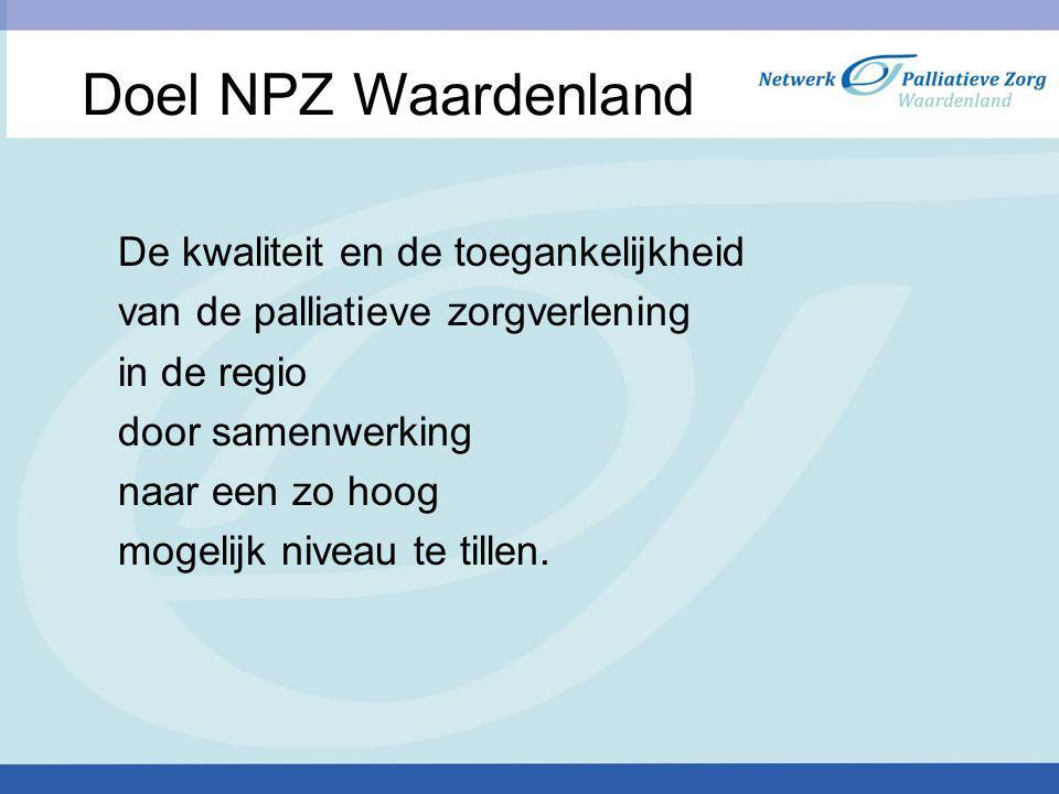 Doel NPZ Waardenland De kwaliteit en de toegankelijkheid van de palliatieve zorgverlening in de regio door samenwerking naar een zo hoog mogelijk nive