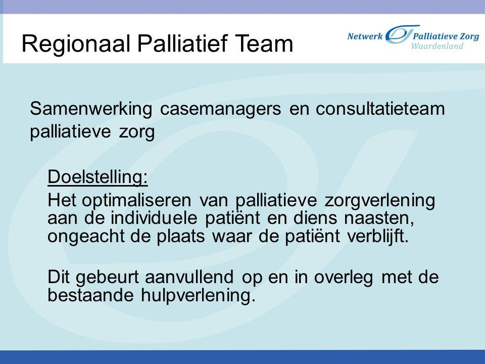 Regionaal Palliatief Team Samenwerking casemanagers en consultatieteam palliatieve zorg Doelstelling: Het optimaliseren van palliatieve zorgverlening