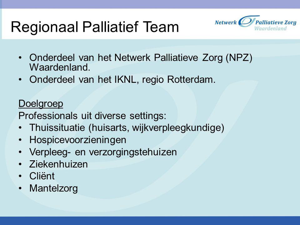 Regionaal Palliatief Team Onderdeel van het Netwerk Palliatieve Zorg (NPZ) Waardenland. Onderdeel van het IKNL, regio Rotterdam. Doelgroep Professiona