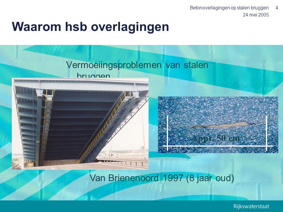 24 mei 2005 Betonoverlagingen op stalen bruggen4 Waarom hsb overlagingen Vermoeiingsproblemen van stalen bruggen Appr. 50 cm Van Brienenoord 1997 (8 j
