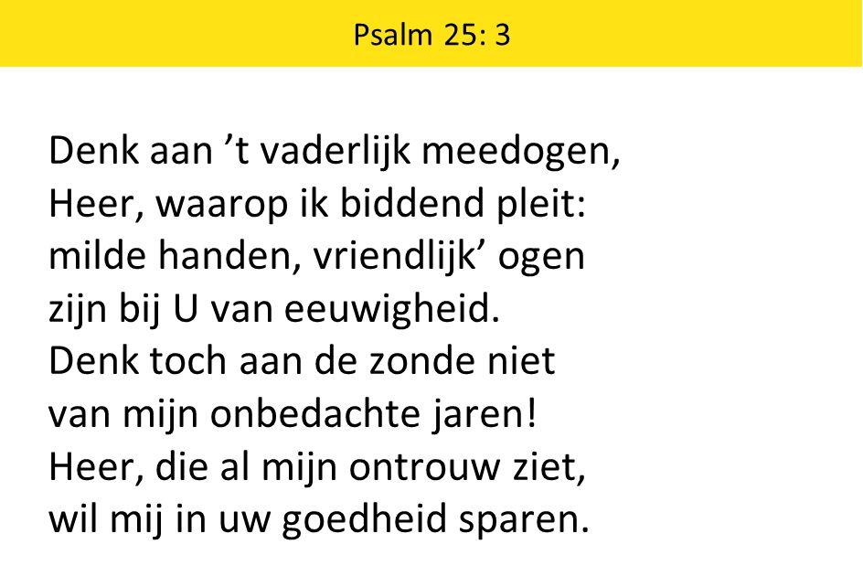 Denk aan 't vaderlijk meedogen, Heer, waarop ik biddend pleit: milde handen, vriendlijk' ogen zijn bij U van eeuwigheid. Denk toch aan de zonde niet v