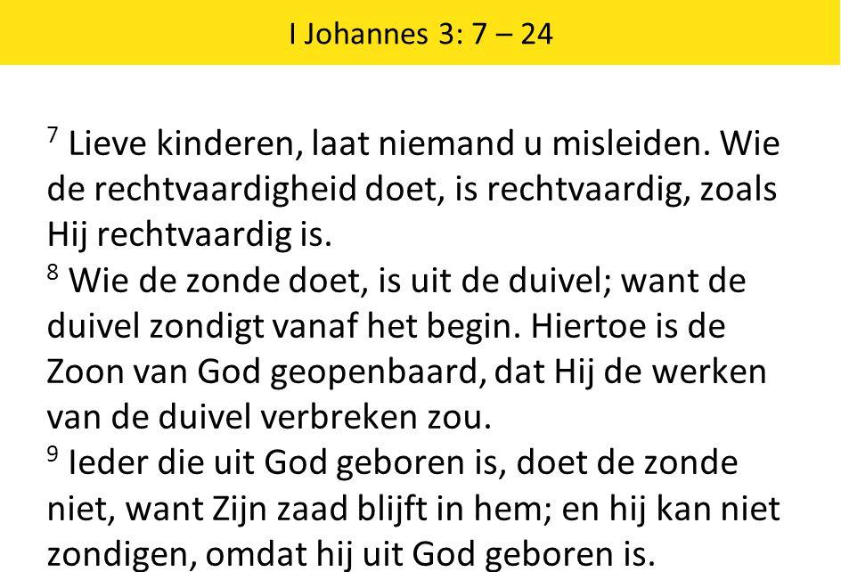 I Johannes 3: 7 – 24 7 Lieve kinderen, laat niemand u misleiden. Wie de rechtvaardigheid doet, is rechtvaardig, zoals Hij rechtvaardig is. 8 Wie de zo
