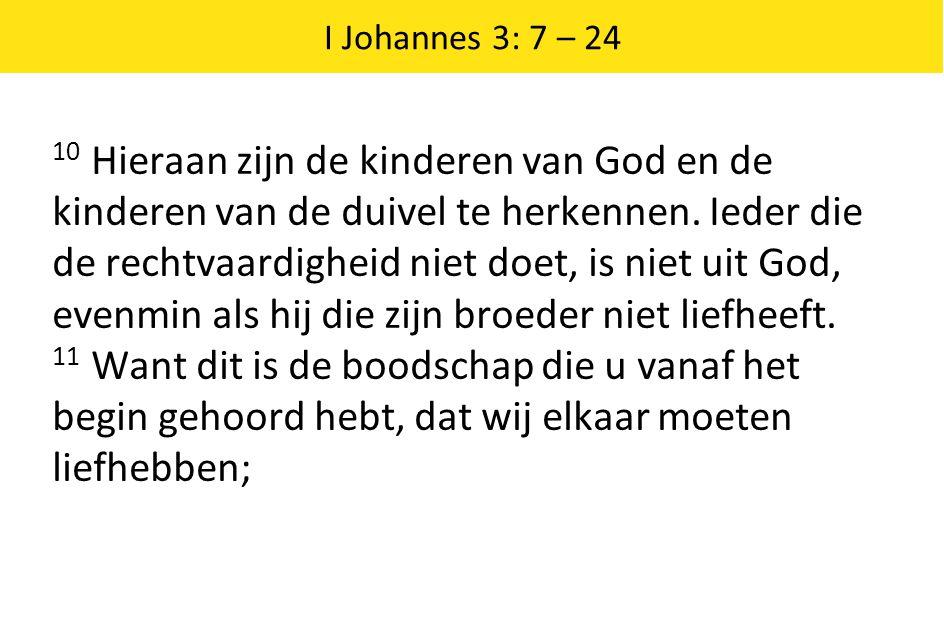I Johannes 3: 7 – 24 10 Hieraan zijn de kinderen van God en de kinderen van de duivel te herkennen. Ieder die de rechtvaardigheid niet doet, is niet u