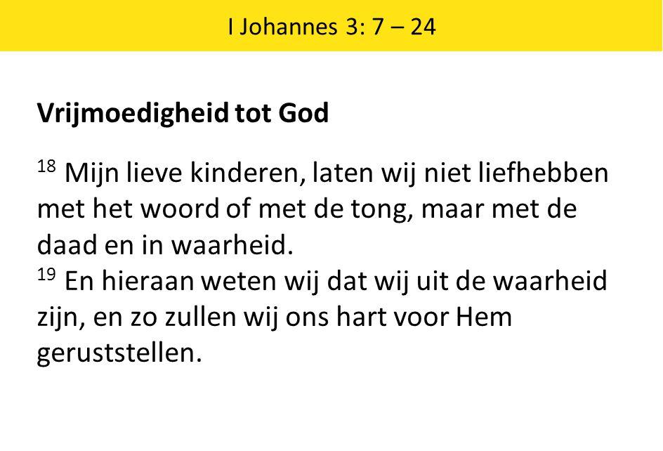 I Johannes 3: 7 – 24 Vrijmoedigheid tot God 18 Mijn lieve kinderen, laten wij niet liefhebben met het woord of met de tong, maar met de daad en in waa