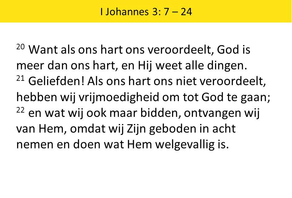 I Johannes 3: 7 – 24 20 Want als ons hart ons veroordeelt, God is meer dan ons hart, en Hij weet alle dingen. 21 Geliefden! Als ons hart ons niet vero