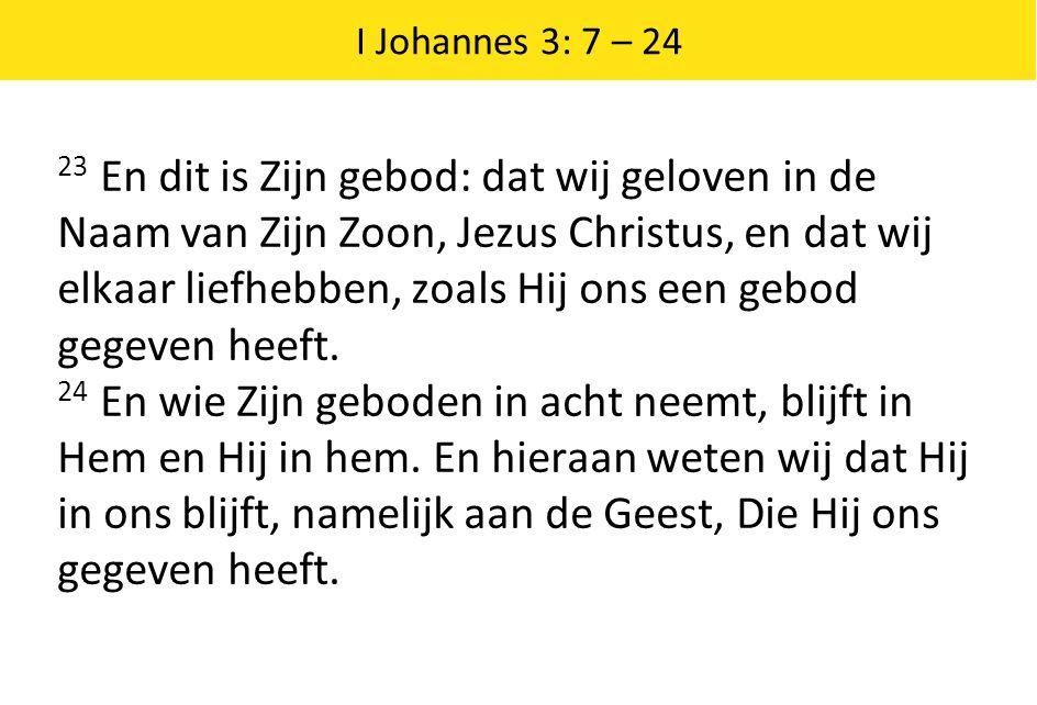 I Johannes 3: 7 – 24 23 En dit is Zijn gebod: dat wij geloven in de Naam van Zijn Zoon, Jezus Christus, en dat wij elkaar liefhebben, zoals Hij ons ee