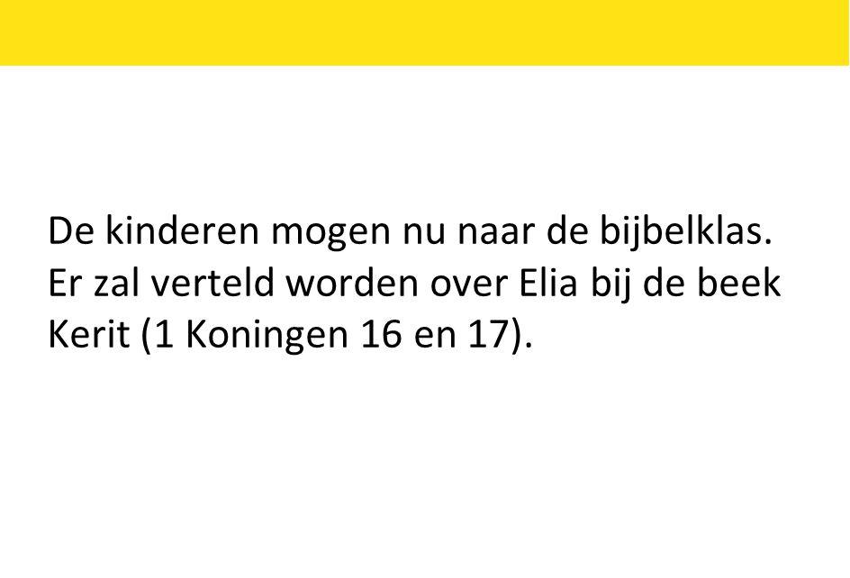 De kinderen mogen nu naar de bijbelklas. Er zal verteld worden over Elia bij de beek Kerit (1 Koningen 16 en 17).