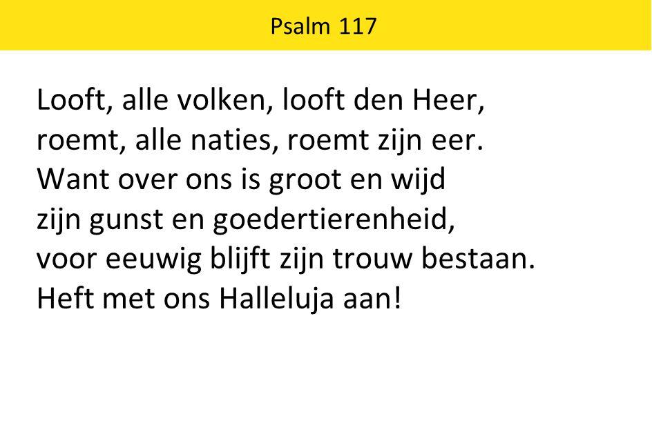 Psalm 117 Looft, alle volken, looft den Heer, roemt, alle naties, roemt zijn eer. Want over ons is groot en wijd zijn gunst en goedertierenheid, voor