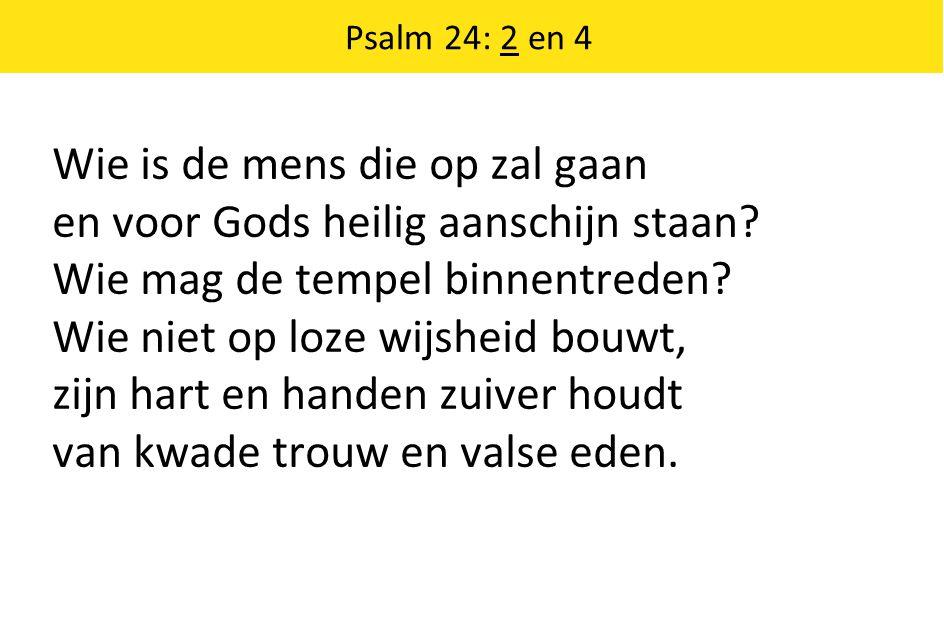 Wie is de mens die op zal gaan en voor Gods heilig aanschijn staan? Wie mag de tempel binnentreden? Wie niet op loze wijsheid bouwt, zijn hart en hand