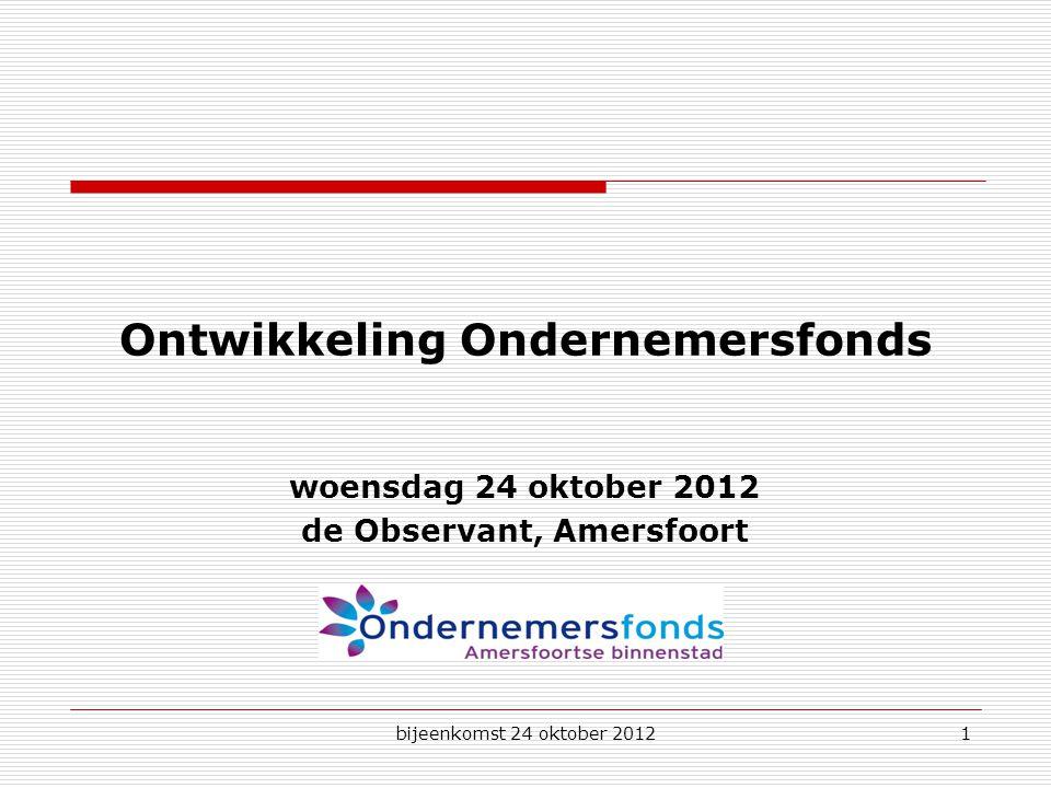 bijeenkomst 24 oktober 20121 Ontwikkeling Ondernemersfonds woensdag 24 oktober 2012 de Observant, Amersfoort