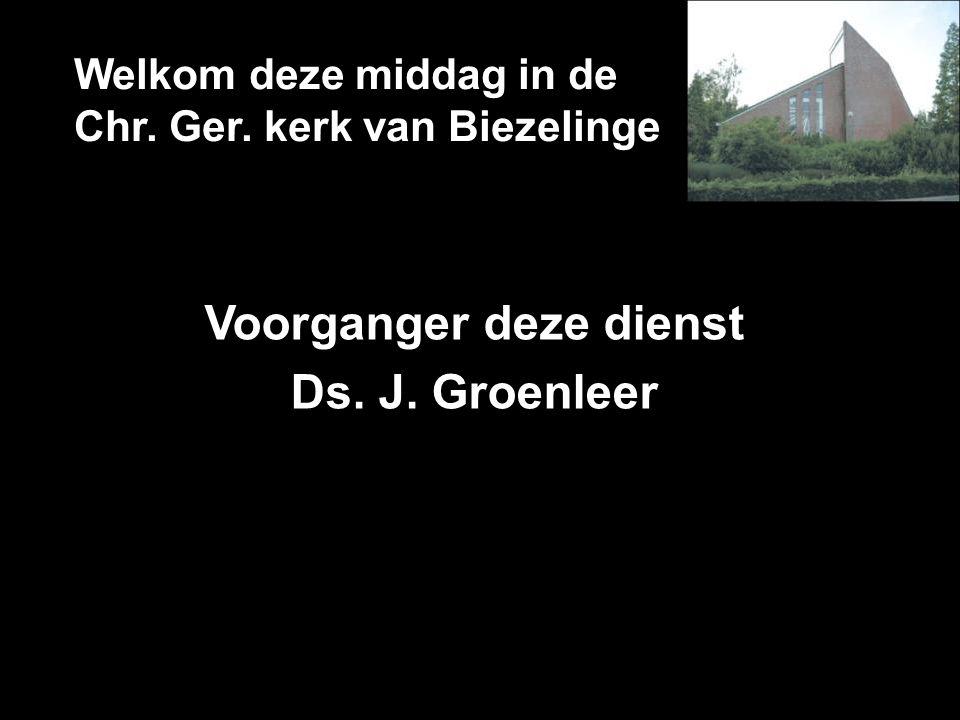 Welkom deze middag in de Chr. Ger. kerk van Biezelinge Voorganger deze dienst Ds. J. Groenleer