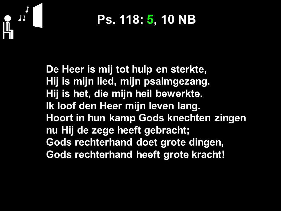 Ps. 118: 5, 10 NB De Heer is mij tot hulp en sterkte, Hij is mijn lied, mijn psalmgezang.