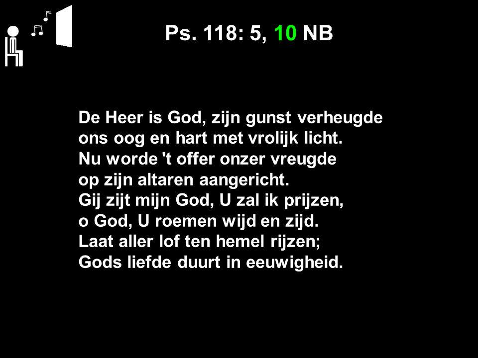 Ps. 118: 5, 10 NB De Heer is God, zijn gunst verheugde ons oog en hart met vrolijk licht.