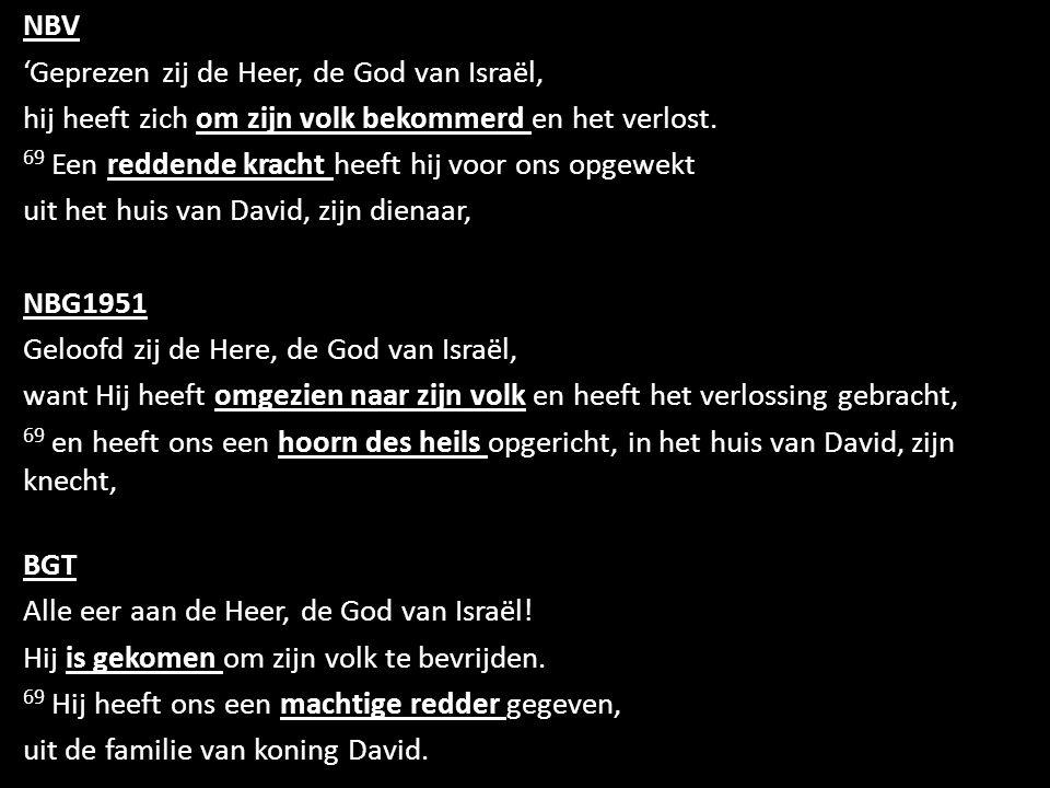 NBV 'Geprezen zij de Heer, de God van Israël, hij heeft zich om zijn volk bekommerd en het verlost.