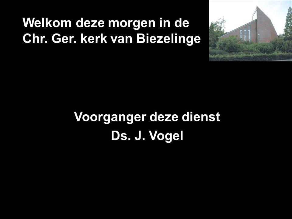 Welkom deze morgen in de Chr. Ger. kerk van Biezelinge Voorganger deze dienst Ds. J. Vogel