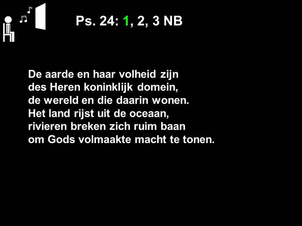 Ps. 24: 1, 2, 3 NB De aarde en haar volheid zijn des Heren koninklijk domein, de wereld en die daarin wonen. Het land rijst uit de oceaan, rivieren br
