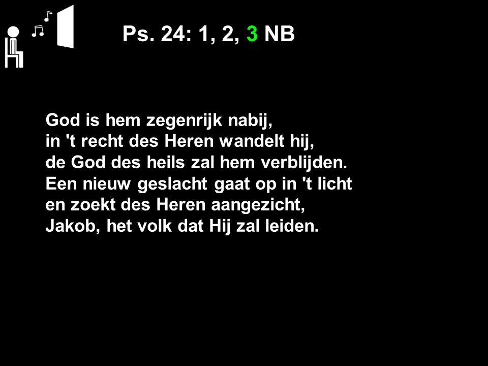 Ps. 24: 1, 2, 3 NB God is hem zegenrijk nabij, in 't recht des Heren wandelt hij, de God des heils zal hem verblijden. Een nieuw geslacht gaat op in '