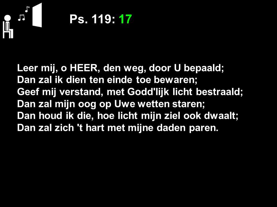 Ps. 119: 17 Leer mij, o HEER, den weg, door U bepaald; Dan zal ik dien ten einde toe bewaren; Geef mij verstand, met Godd'lijk licht bestraald; Dan za